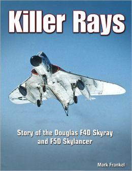 Killer Rays: Story of the Douglas F4D Skyray & F5D Skylancer