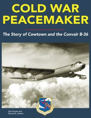 Cold War Peacemaker: The Story of Cowtown and Convair's B-36