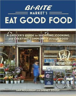 Bi-Rite Market's Eat Good Food: A Grocer's Guide to Shopping, Cooking and Creating Community Through Food