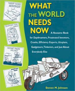 What the World Needs Now: A Resource Book for Daydreamers, Frustrated Inventors, Cranks, Efficiency Experts, Utopians, Gadgeteers, Tinkerers and Just about Everybody Else