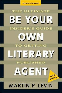 Be Your Own Literary Agent: The Ultimate Insider's Guide to Getting Published