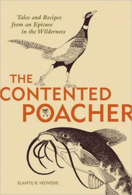 Contented Poachers Epicurean Odyssey: Tales and Recipes from an Epicure in the Wilderness