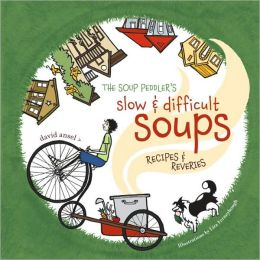 The Soup Peddler's Slow and Difficult Soups: Recipes and Reveries