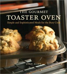 Gourmet Toaster Oven: Simple and Sophisticated Meals for the Busy Cook
