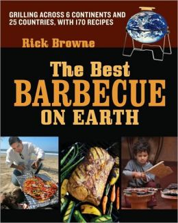 Best Barbecue on Earth: Grilling Across 6 Continents and 26 Countries with 175 Recipes