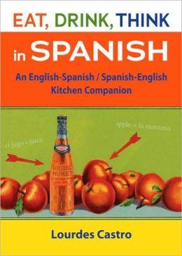 Eat, Drink, Think in Spanish: An English-Spanish/Spanish-English Kitchen Companion