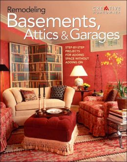 Remodeling Basements, Attics & Garages: Step-by-Step Projects for Adding Space Without Adding On