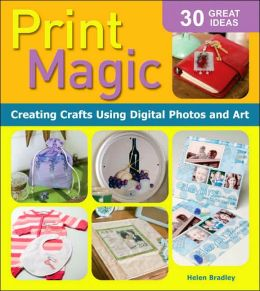 Print Magic!: Creating Crafts Using Digital Photos and Art