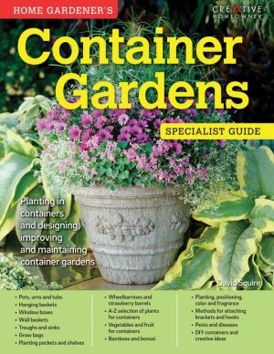 Home Gardener's Container Gardens: Planting in containers and designing, improving and maintaining container gardens