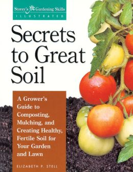 Secrets to Great Soil: A Grower's Guide to Composting, Mulching, and Creating Healthy, Fertile Soil for Your Garden and Lawn