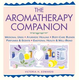 Aromatherapy Companion: Medicinal Uses/Ayurvedic Healing/Body-Care Blends/Perfumes and Scents/Emotional Health and Well-Being