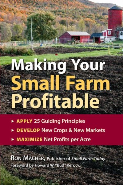 Making Your Small Farm Profitable: Apply 25 Guiding Principles/Develop New Crops and New Markets/Maximize Net Profits per Acre