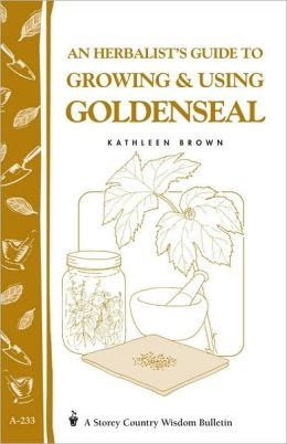 An Herbalist's Guide to Growing and Using Goldenseal: Storey Country Wisdom Bulletin A-233
