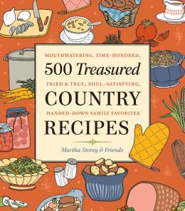 500 Treasured Country Recipes from Martha Storey and Friends: Mouthwatering, Time-Honored, Tried-And-True, Handed-Down, Soul-Satisfying Dishes