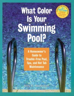 What Color Is Your Swimming Pool?: A Homeowner's Guide to Trouble-Free Pool, Spa, and Hot Tub Maintenance