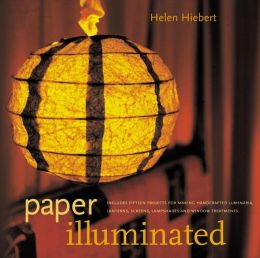 Paper Illuminated: Includes Fifteen Projects for Making Handcrafted Luminaria, Lanterns, Screens, Lampshades, and Window Treatments
