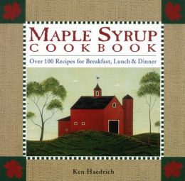 Maple Syrup Cookbook: Over 100 Recipes For Breakfast, Lunch & Dinner