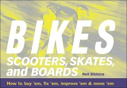 Bikes, Scooters, Skates, and Boards: How to Buy 'EM, Fix 'EM, Improve 'EM and Move 'EM
