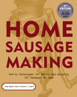 Home Sausage Making: How-To Techniques for Making and Enjoying 125 Sausages at Home Susan Mahnke Peery