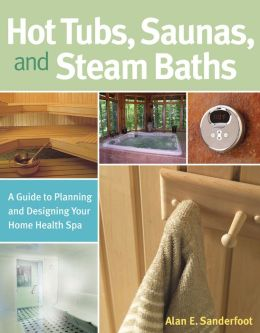 Hot Tubs, Saunas and Steam Baths: A Guide to Planning and Designing your Home Health Spa