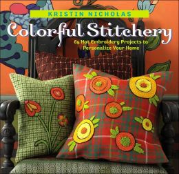 Colorful Stitchery: 67 Hot Embroidery Projects to Personalize Your Home