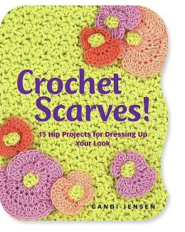 Crochet Scarves!: 16 Hip Projects for Dressing Up Your Look