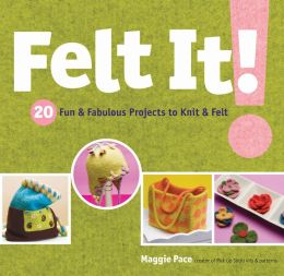 Felt It!: 20 Fun and Fabulous Projects to Knit and Felt