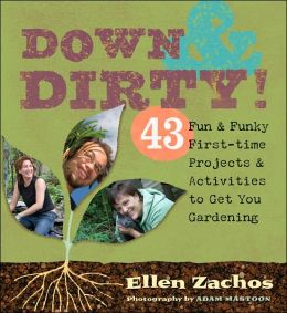 Down & Dirty: 43 Fun & Funky First-time Projects & Activities to Get You Gardening