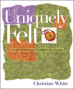 Uniquely Felt: Dozens of Techniques from Fulling and Shaping to Nuno and Cobweb, Includes 48 Creative Projects