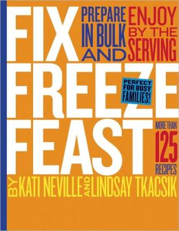 Fix, Freeze, Feast: More Than 125 Recipes to Prepare in Bulk and by the Serving