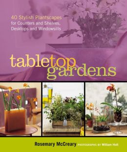 Tabletop Gardens: 40 Stylish Plantscapes for Counters and Shelves, Desktops and Windowsills