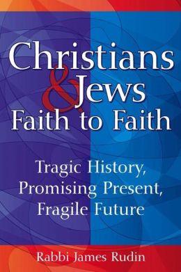 Christians & Jews-Faith to Faith: Tragic History, Promising Present, Fragile Future