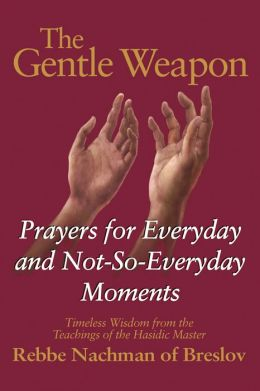 The Gentle Weapon: Prayers for Everyday and Not-So-Everyday Moments--Timeless Wisdom from the Teachings of the Hasidic Master, Rebbe Nachman of Breslov