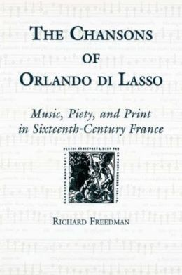 The Chansons of Orlando di Lasso and Their Protestant Listeners:: Music, Piety, and Print in Sixteenth-Century France