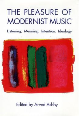 The Pleasure of Modernist Music: Listening, Meaning, Intention, Ideology