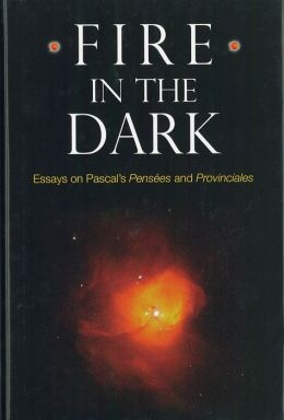 Fire in the Dark: Essays on Pascal's Pensées and Provinciales