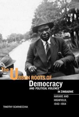 The Urban Roots of Democracy and Political Violence in Zimbabwe: Harare and Highfield, 1940-1964