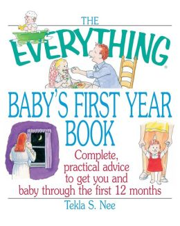 The Everything Baby's First Year Book: Complete Practical Advice to Get You and Baby Through the First 12 Months