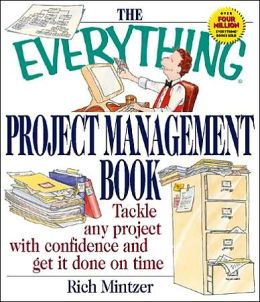 The Everything ® Project Management Book: Tackle Any Project with Confidence and Get It Done on Time