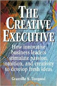 The Creative Executive: How Innovative Business Leaders Stimulate Passion, Intuition and Creativity to Develop Fresh Ideas