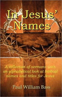 In Jesus' Names: A Collection of Sermons with an Alphabetical Look at Biblical Names and Titles for Jesus