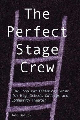 Perfect Stage Crew: The Compleat Technical Guide for High School, College and Community Theater