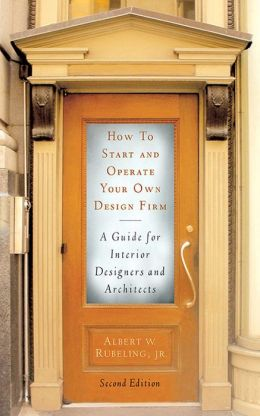 How to Start and Operate Your Own Design Firm, Second Edition: A Guide for Interior Designers and Architects