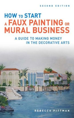 How to Start a Faux Painting or Mural Business, Second Edition