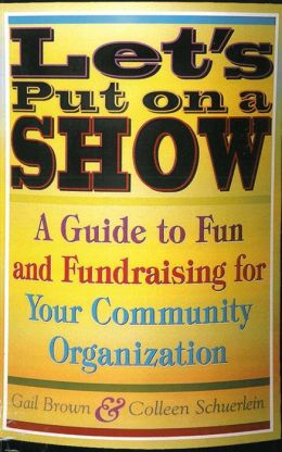 Let's Put on a Show: A Guide to Fun and Fundraising for Your Community Organization