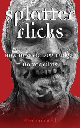 Splatter Flicks: How to Make Low-Budget Horror Films