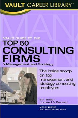 The Vault Guide to the Top 50 Consulting Firms (Vault Career Library Series): Management and Strategy: The Inside Scoop on Top Management and Strategy Consulting Employers
