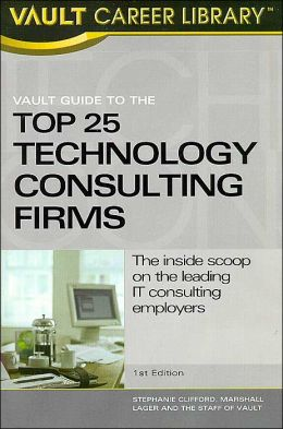 Vault Guide to the Top 25 Technology Consulting Firms: The inside scoop on the leading IT consulting employers