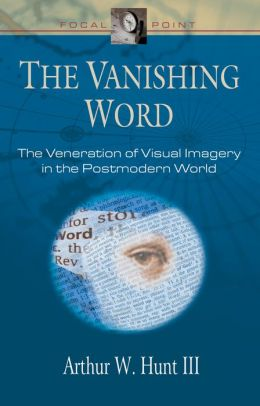 The Vanishing Word: The Veneration of Visual Imagery in the Postmodern World
