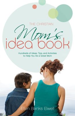The Christian Mom's Idea Book: Hundreds of Ideas, Tips, and Activities to Help You Be a Great Mom